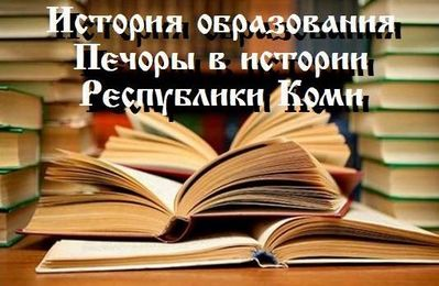"""История образования в муниципальном районе """"Печора"""""""